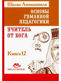 Основы гуманной педагогики. В 20 книгах. Учитель от бога. Книга 12