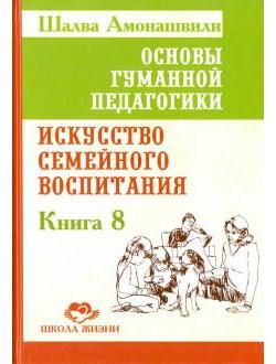 Основы гуманной педагогики. Книга 8. Искусство семейного воспитания. Педагогическое эссе